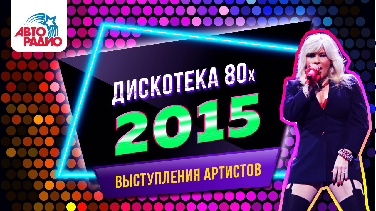 Дискотека 80-х 2015 (выступления артистов)